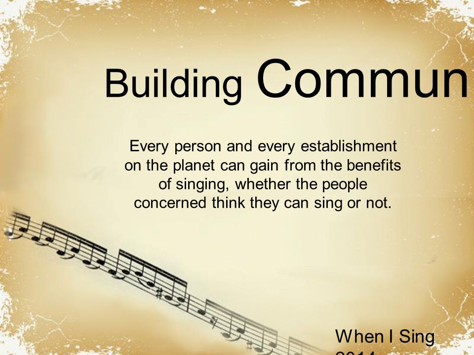 Powerpoint Templates When I Sing 2014 Building Community Every person and every establishment on the planet can gain from the benefits of singing, whether the people concerned think they can sing or not.