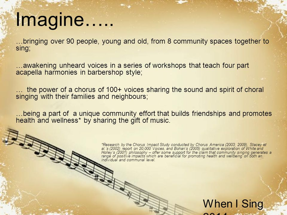 Powerpoint Templates When I Sing 2014 …bringing over 90 people, young and old, from 8 community spaces together to sing; …awakening unheard voices in a series of workshops that teach four part acapella harmonies in barbershop style; … the power of a chorus of 100+ voices sharing the sound and spirit of choral singing with their families and neighbours; …being a part of a unique community effort that builds friendships and promotes health and wellness* by sharing the gift of music.