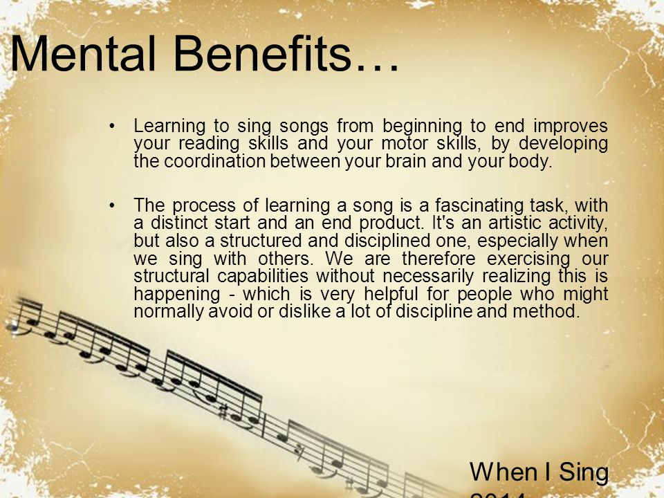 Powerpoint Templates When I Sing 2014 Mental Benefits… Learning to sing songs from beginning to end improves your reading skills and your motor skills, by developing the coordination between your brain and your body.