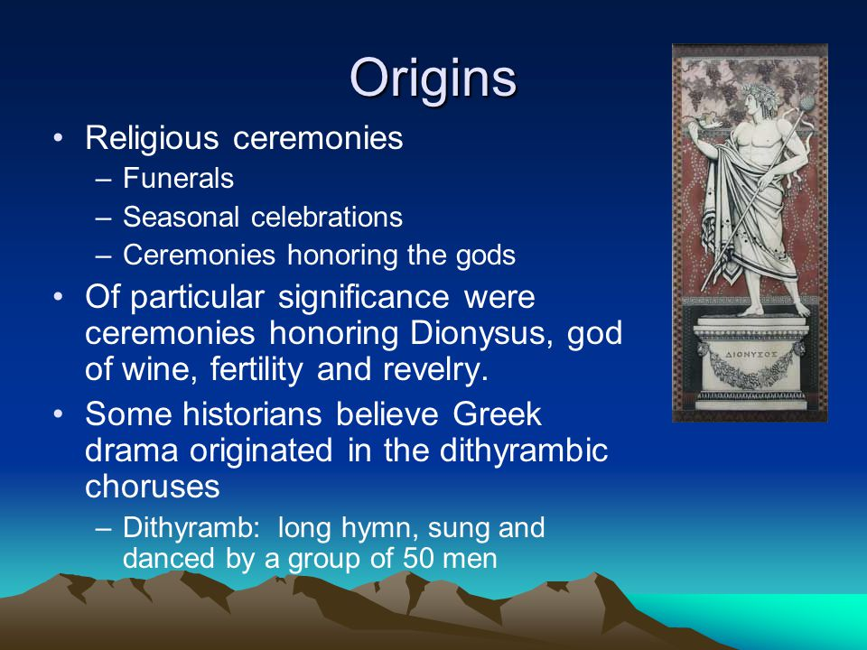 Origins Religious ceremonies –Funerals –Seasonal celebrations –Ceremonies honoring the gods Of particular significance were ceremonies honoring Dionysus, god of wine, fertility and revelry.