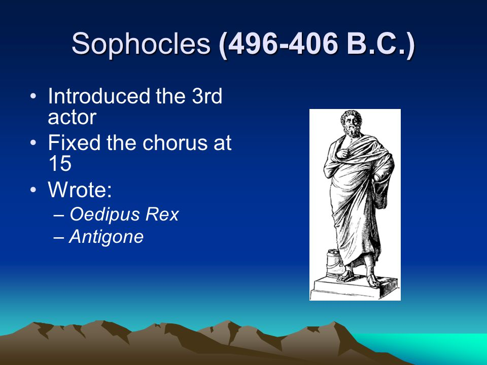 Sophocles (496-406 B.C.) Introduced the 3rd actor Fixed the chorus at 15 Wrote: –Oedipus Rex –Antigone
