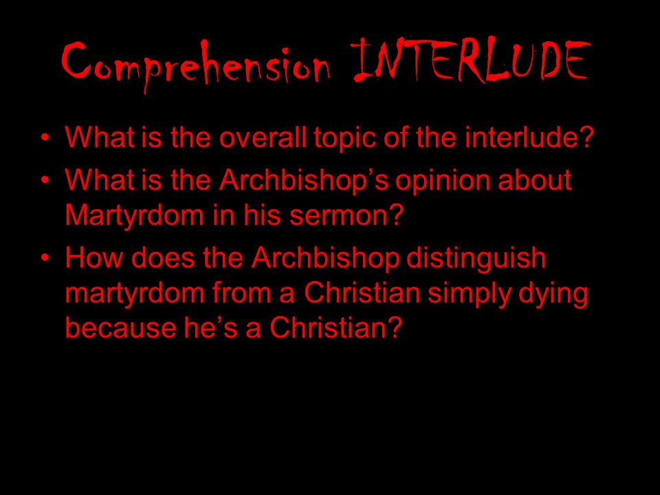 Comprehension INTERLUDE What is the overall topic of the interlude? What is the Archbishop's opinion about Martyrdom in his sermon? How does the Archb