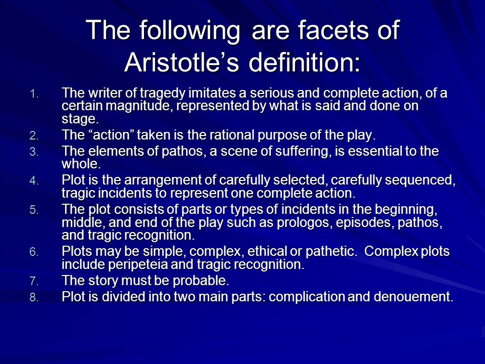 The following are facets of Aristotle's definition: 1. The writer of tragedy imitates a serious and complete action, of a certain magnitude, represent