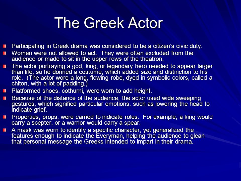 The Greek Actor Participating in Greek drama was considered to be a citizen's civic duty. Women were not allowed to act. They were often excluded from
