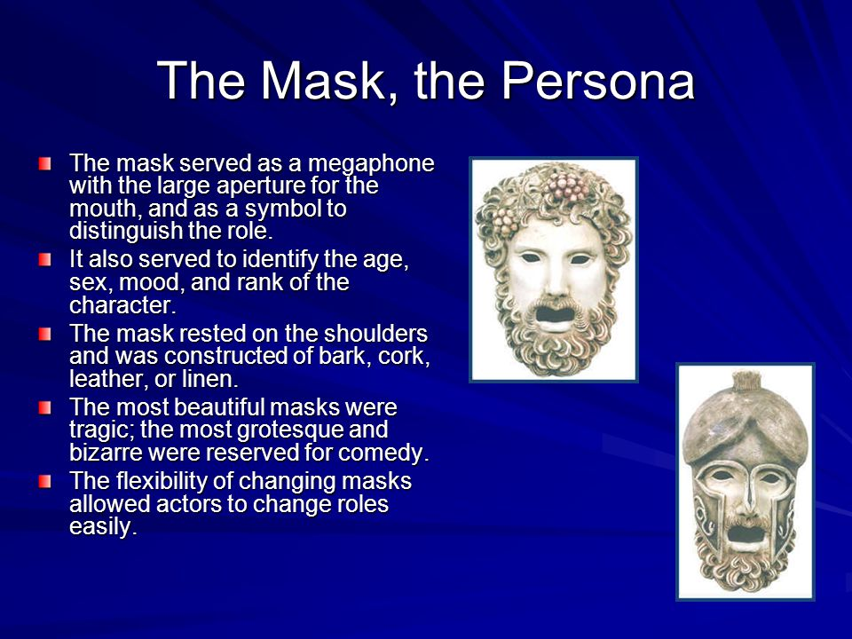 The Mask, the Persona The mask served as a megaphone with the large aperture for the mouth, and as a symbol to distinguish the role. It also served to