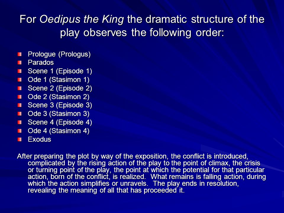 For Oedipus the King the dramatic structure of the play observes the following order: Prologue (Prologus) Parados Scene 1 (Episode 1) Ode 1 (Stasimon