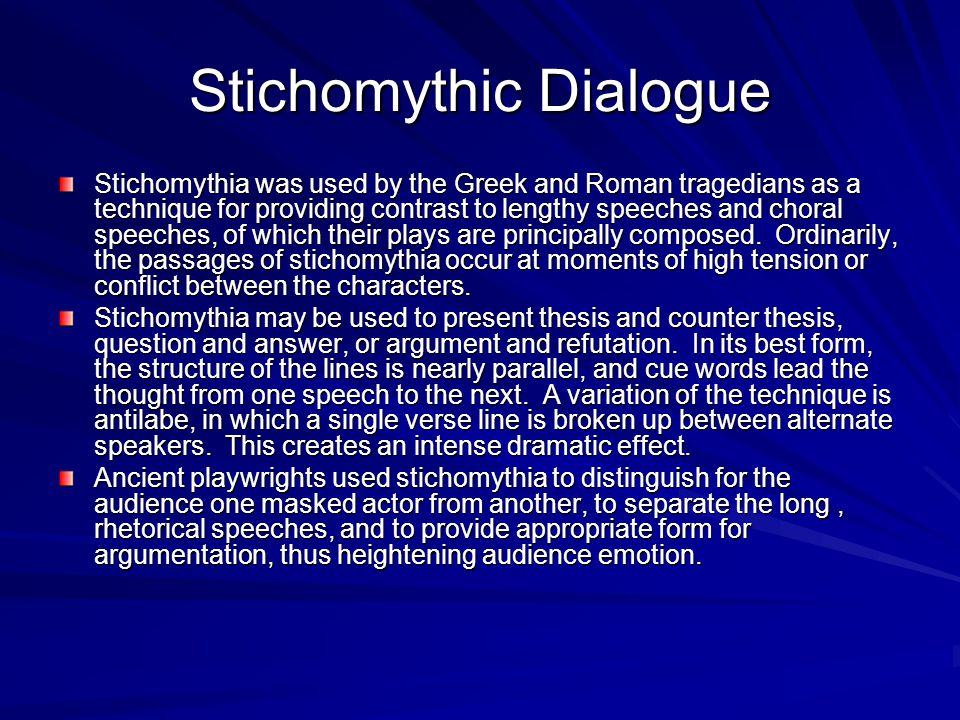 Stichomythic Dialogue Stichomythia was used by the Greek and Roman tragedians as a technique for providing contrast to lengthy speeches and choral spe