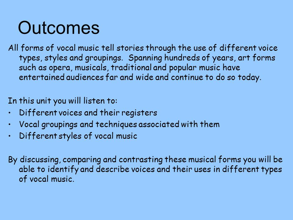 Outcomes All forms of vocal music tell stories through the use of different voice types, styles and groupings.