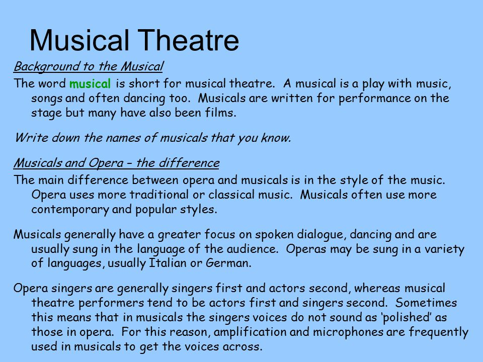 Musical Theatre Background to the Musical The word musical is short for musical theatre. A musical is a play with music, songs and often dancing too.
