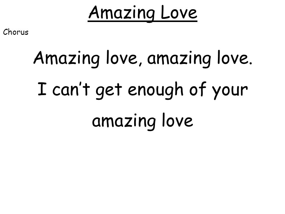 Amazing Love Chorus Amazing love, amazing love. I can't get enough of your amazing love