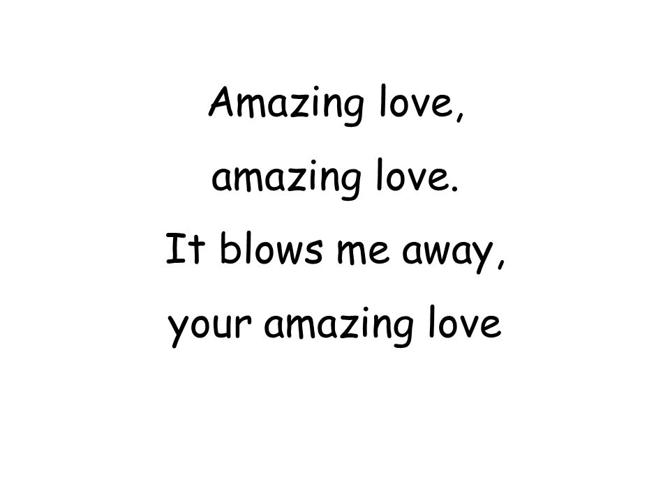 Amazing love, amazing love. It blows me away, your amazing love