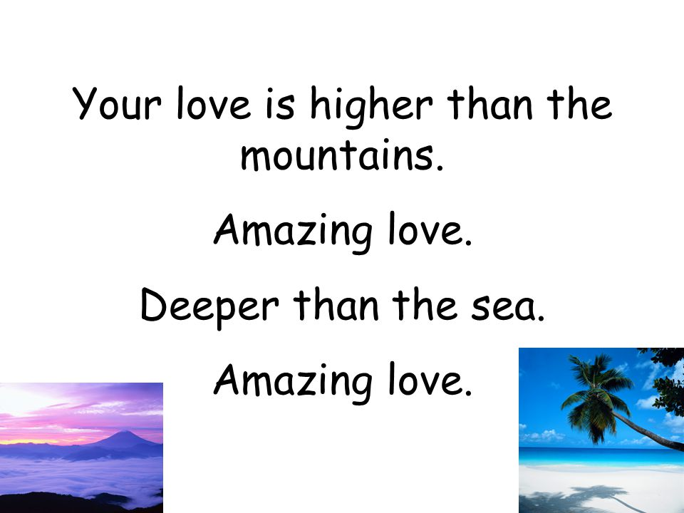 Wider than the universe. Amazing love. And it's reaching out to me. Amazing love.