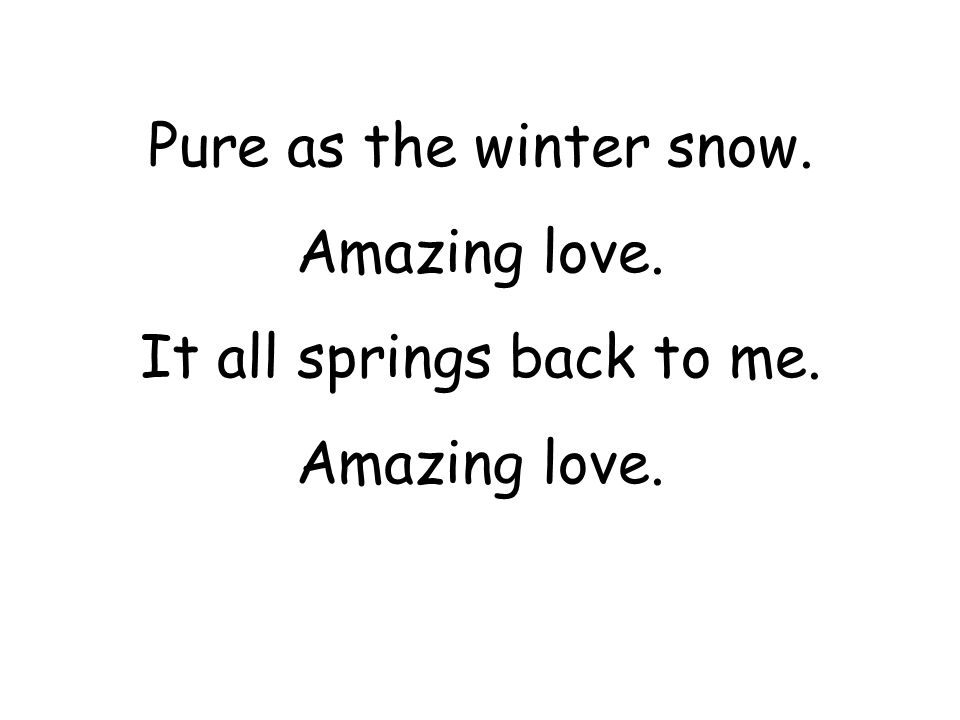 Pure as the winter snow. Amazing love. It all springs back to me. Amazing love.