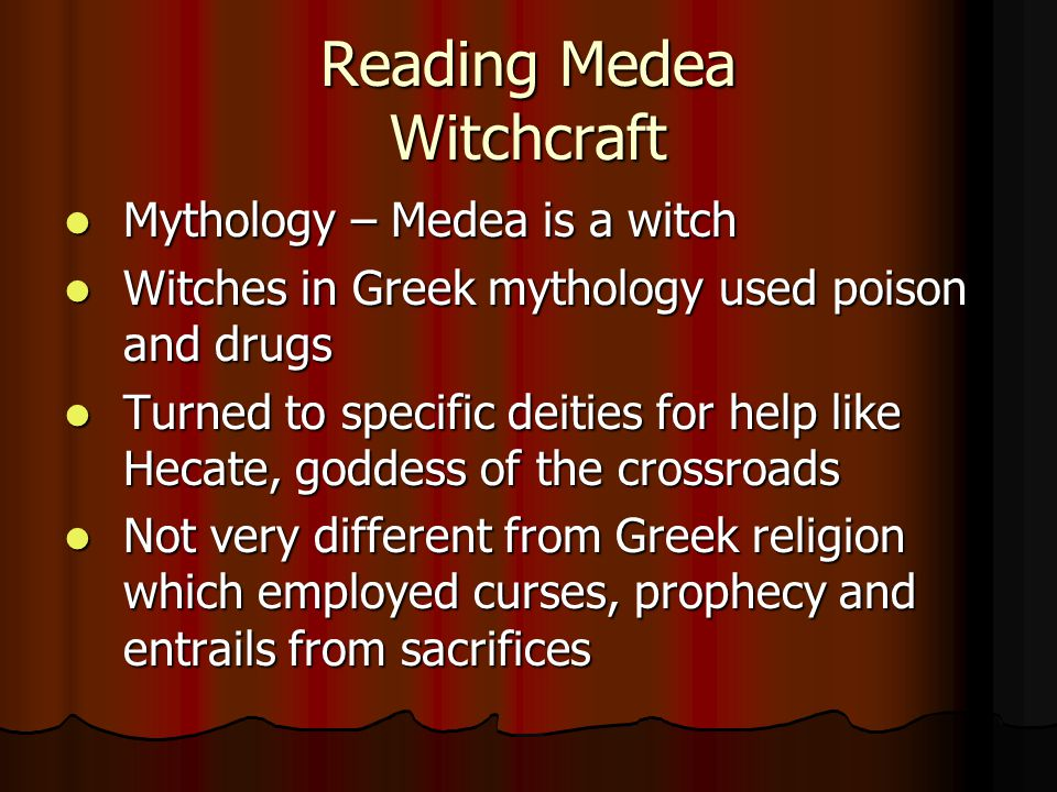 Reading Medea Witchcraft Mythology – Medea is a witch Mythology – Medea is a witch Witches in Greek mythology used poison and drugs Witches in Greek mythology used poison and drugs Turned to specific deities for help like Hecate, goddess of the crossroads Turned to specific deities for help like Hecate, goddess of the crossroads Not very different from Greek religion which employed curses, prophecy and entrails from sacrifices Not very different from Greek religion which employed curses, prophecy and entrails from sacrifices