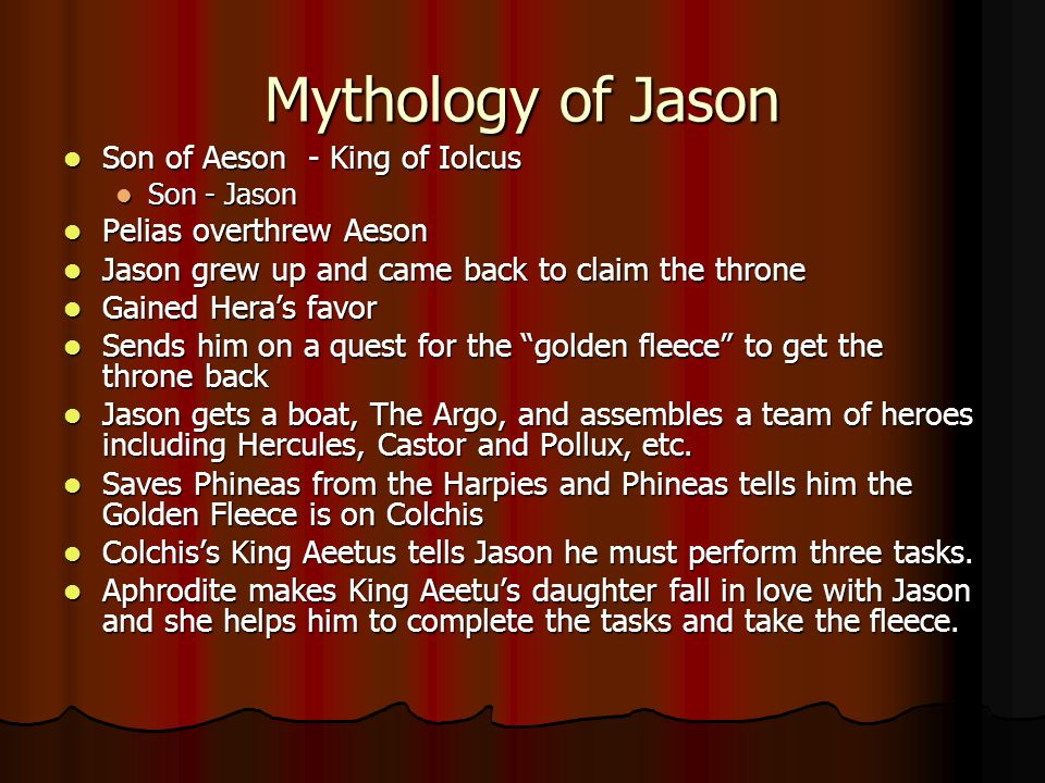 Mythology of Jason Son of Aeson - King of Iolcus Son of Aeson - King of Iolcus Son - Jason Son - Jason Pelias overthrew Aeson Pelias overthrew Aeson Jason grew up and came back to claim the throne Jason grew up and came back to claim the throne Gained Hera's favor Gained Hera's favor Sends him on a quest for the golden fleece to get the throne back Sends him on a quest for the golden fleece to get the throne back Jason gets a boat, The Argo, and assembles a team of heroes including Hercules, Castor and Pollux, etc.