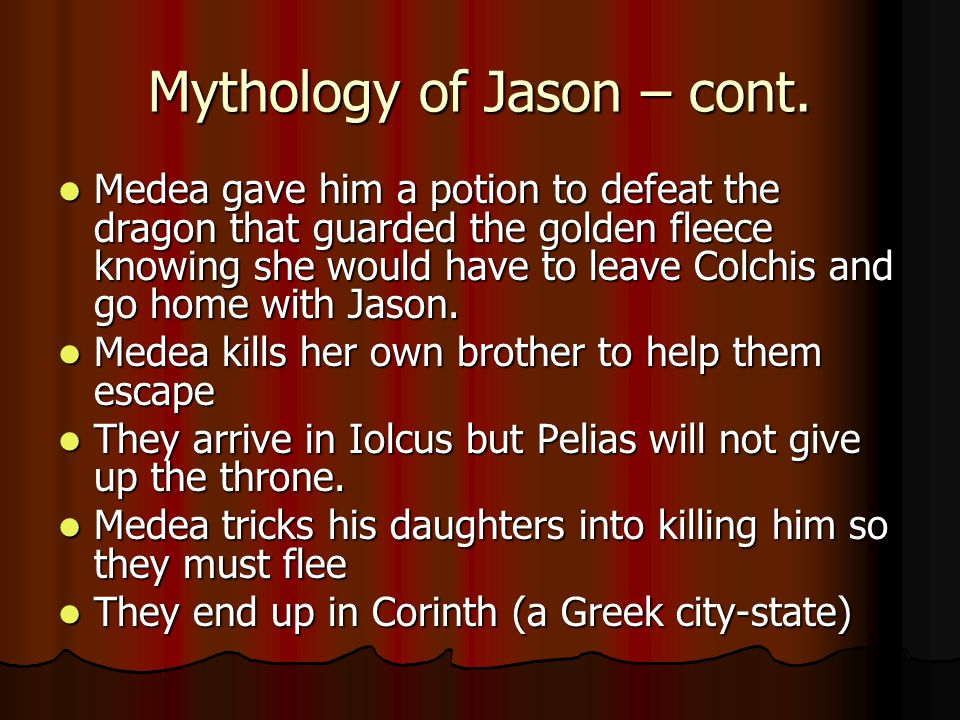 Mythology of Jason – cont. Medea gave him a potion to defeat the dragon that guarded the golden fleece knowing she would have to leave Colchis and go