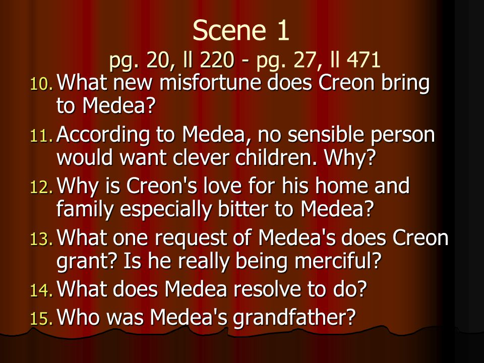 pg. 20, ll 220 - Scene 1 pg. 20, ll 220 - pg. 27, ll 471 10. What new misfortune does Creon bring to Medea? 11. According to Medea, no sensible person
