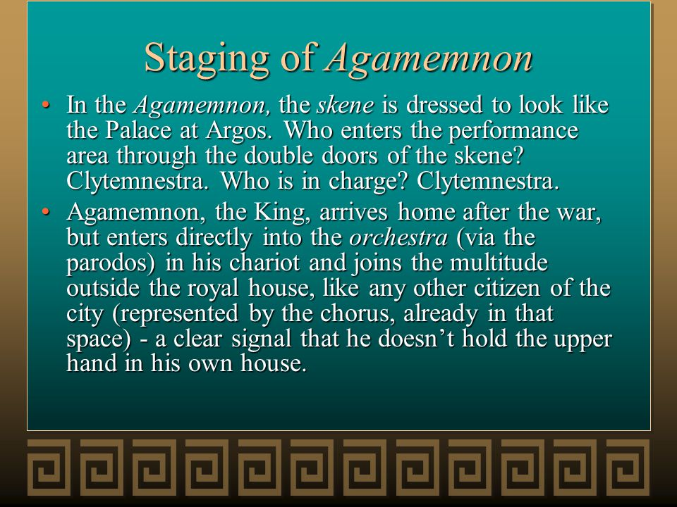 Staging of Agamemnon In the Agamemnon, the skene is dressed to look like the Palace at Argos. Who enters the performance area through the double doors