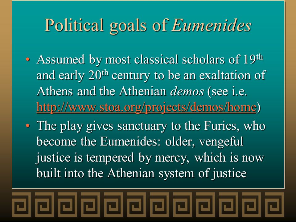 Political goals of Eumenides Assumed by most classical scholars of 19 th and early 20 th century to be an exaltation of Athens and the Athenian demos