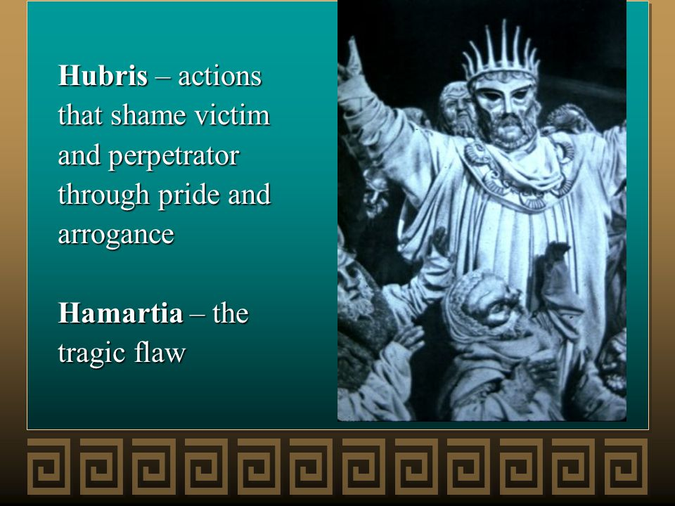 Hubris – actions that shame victim and perpetrator through pride and arrogance Hamartia – the tragic flaw