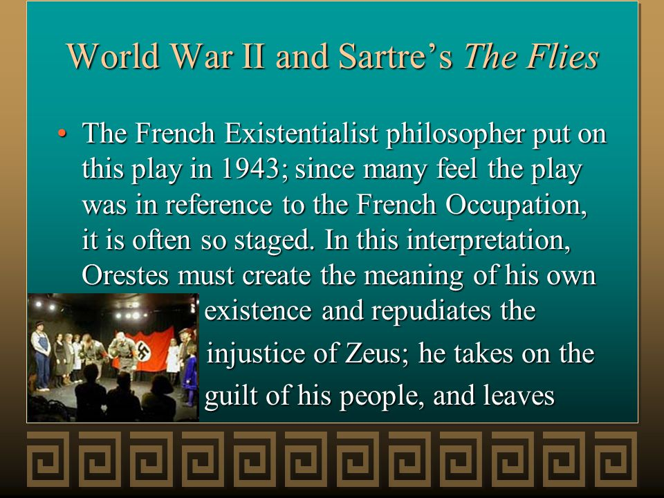 World War II and Sartre's The Flies The French Existentialist philosopher put on this play in 1943; since many feel the play was in reference to the French Occupation, it is often so staged.