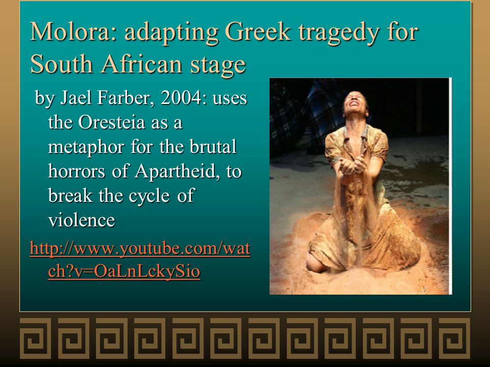 Molora: adapting Greek tragedy for South African stage by Jael Farber, 2004: uses the Oresteia as a metaphor for the brutal horrors of Apartheid, to break the cycle of violence by Jael Farber, 2004: uses the Oresteia as a metaphor for the brutal horrors of Apartheid, to break the cycle of violence http://www.youtube.com/wat ch?v=OaLnLckySio http://www.youtube.com/wat ch?v=OaLnLckySio