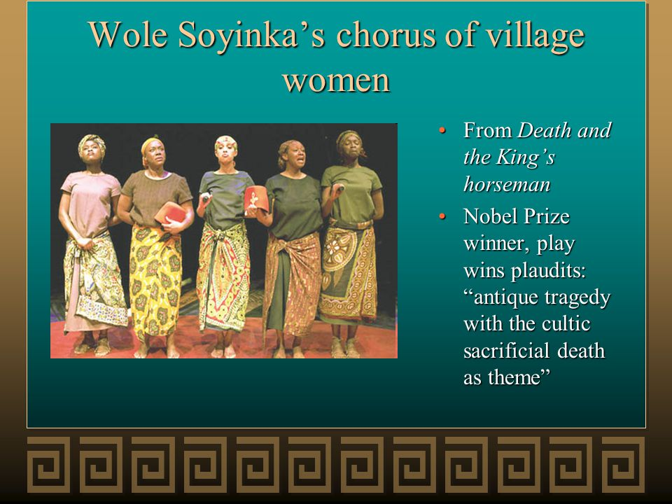Wole Soyinka's chorus of village women From Death and the King's horseman Nobel Prize winner, play wins plaudits: antique tragedy with the cultic sacrificial death as theme