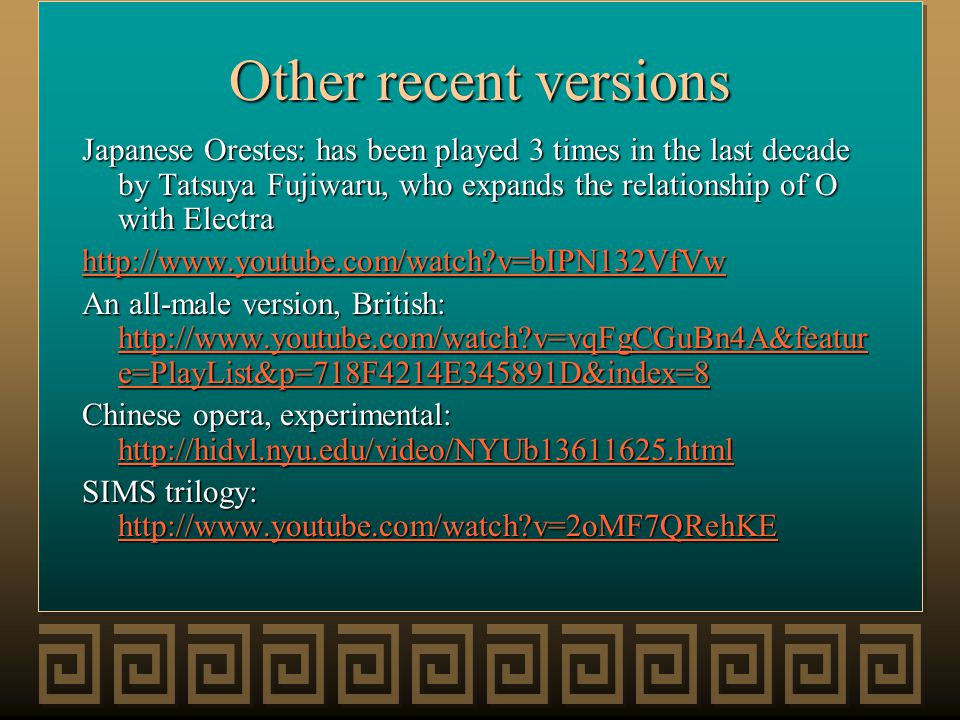Other recent versions Japanese Orestes: has been played 3 times in the last decade by Tatsuya Fujiwaru, who expands the relationship of O with Electra http://www.youtube.com/watch?v=bIPN132VfVw An all-male version, British: http://www.youtube.com/watch?v=vqFgCGuBn4A&featur e=PlayList&p=718F4214E345891D&index=8 http://www.youtube.com/watch?v=vqFgCGuBn4A&featur e=PlayList&p=718F4214E345891D&index=8 http://www.youtube.com/watch?v=vqFgCGuBn4A&featur e=PlayList&p=718F4214E345891D&index=8 Chinese opera, experimental: http://hidvl.nyu.edu/video/NYUb13611625.html http://hidvl.nyu.edu/video/NYUb13611625.html SIMS trilogy: http://www.youtube.com/watch?v=2oMF7QRehKE http://www.youtube.com/watch?v=2oMF7QRehKE