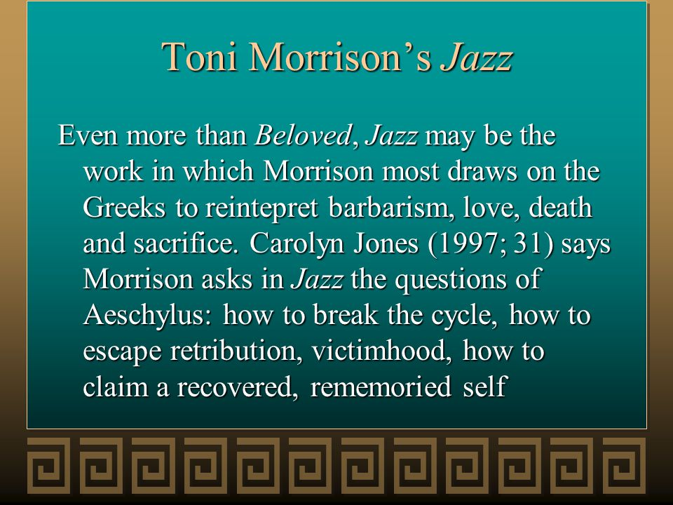 Toni Morrison's Jazz Even more than Beloved, Jazz may be the work in which Morrison most draws on the Greeks to reintepret barbarism, love, death and sacrifice.