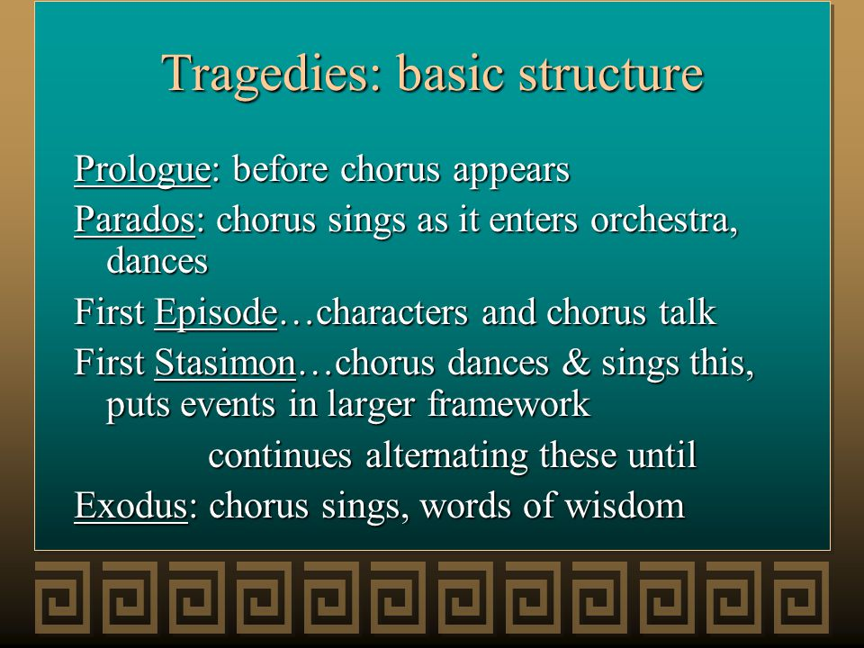Tragedies: basic structure Prologue: before chorus appears Parados: chorus sings as it enters orchestra, dances First Episode…characters and chorus ta
