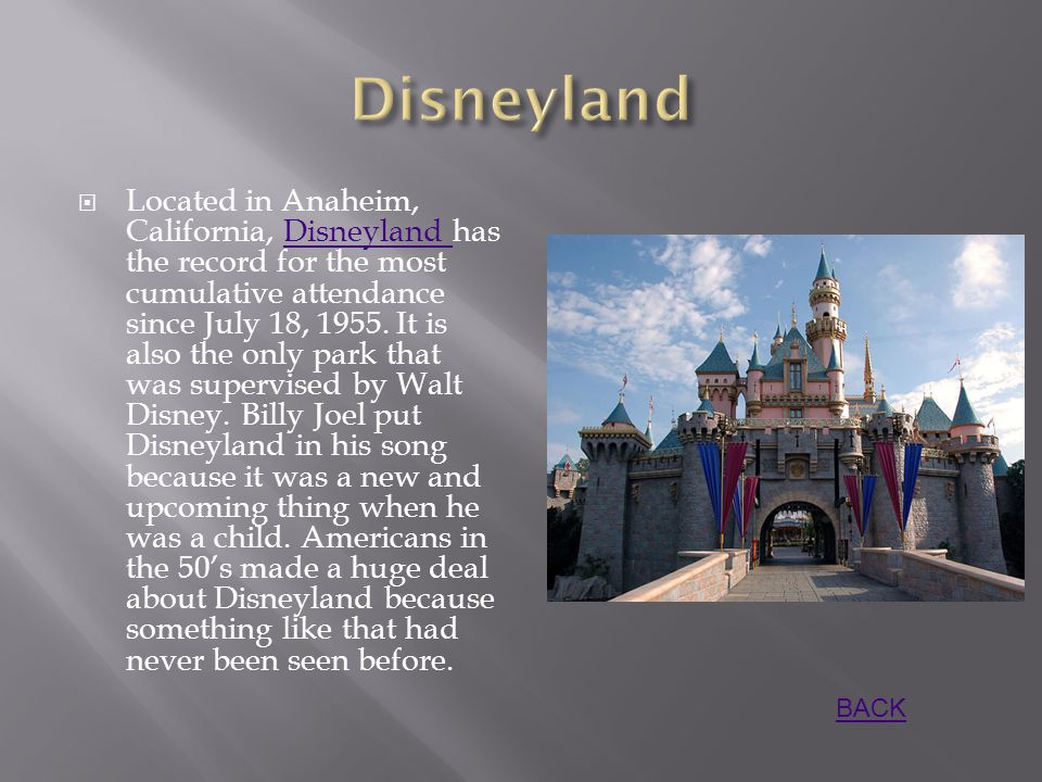  Located in Anaheim, California, Disneyland has the record for the most cumulative attendance since July 18, 1955.
