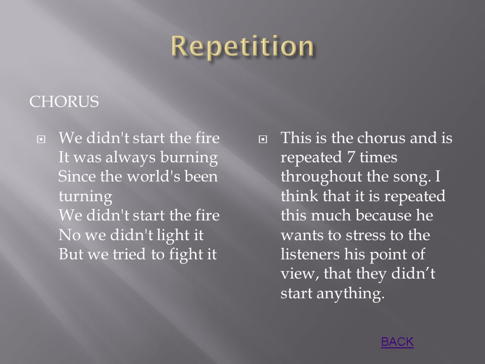 CHORUS  We didn t start the fire It was always burning Since the world s been turning We didn t start the fire No we didn t light it But we tried to fight it  This is the chorus and is repeated 7 times throughout the song.