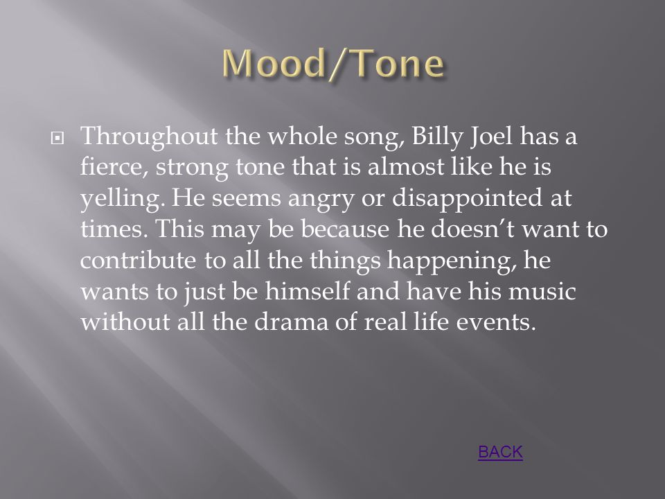  Throughout the whole song, Billy Joel has a fierce, strong tone that is almost like he is yelling.