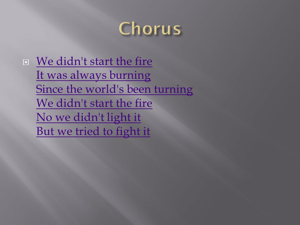  We didn t start the fire It was always burning Since the world s been turning We didn t start the fire No we didn t light it But we tried to fight it We didn t start the fire It was always burning Since the world s been turning We didn t start the fire No we didn t light it But we tried to fight it