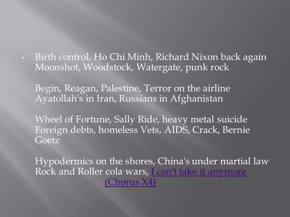 Birth control, Ho Chi Minh, Richard Nixon back again Moonshot, Woodstock, Watergate, punk rock Begin, Reagan, Palestine, Terror on the airline Ayatoll