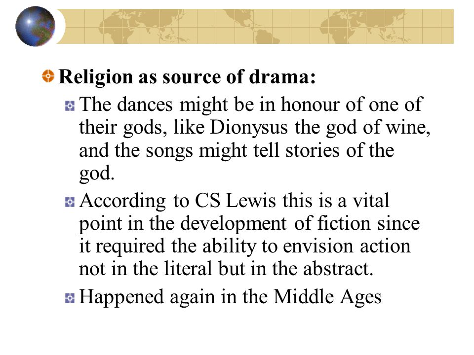 Religion as source of drama: The dances might be in honour of one of their gods, like Dionysus the god of wine, and the songs might tell stories of the god.