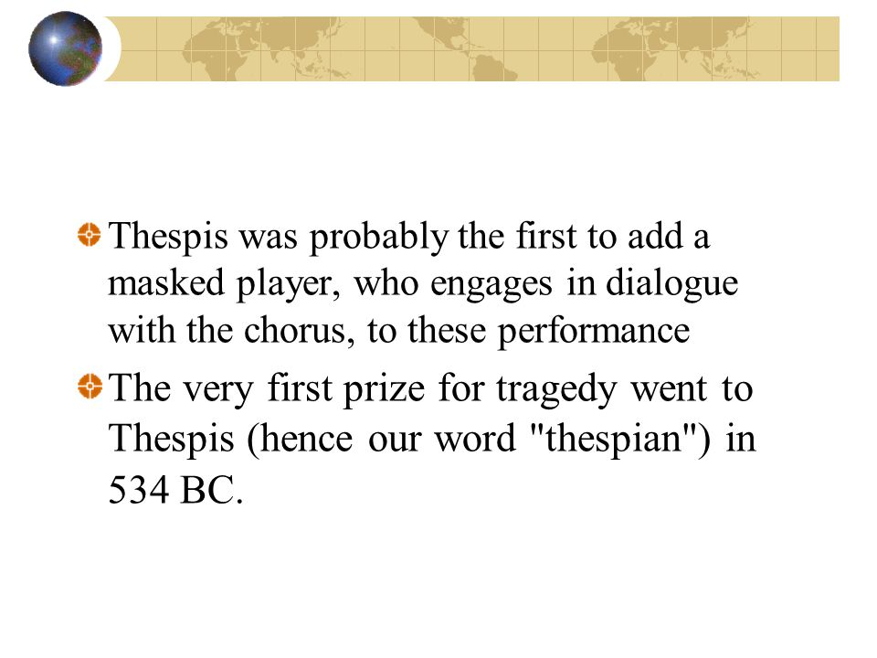Thespis was probably the first to add a masked player, who engages in dialogue with the chorus, to these performance The very first prize for tragedy went to Thespis (hence our word thespian ) in 534 BC.