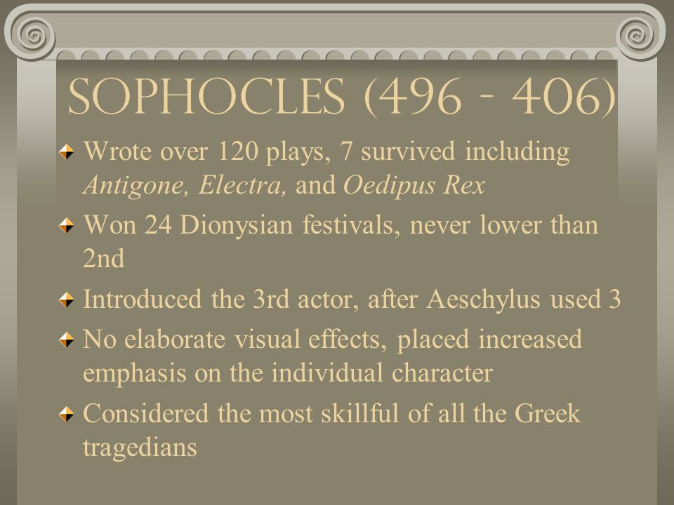 Aeschylus (523 - 456) Oldest of surviving Greek Playwrights Thought to have written 80 plays, only 7 survive including the Oresteia trilogy (Agamemnon