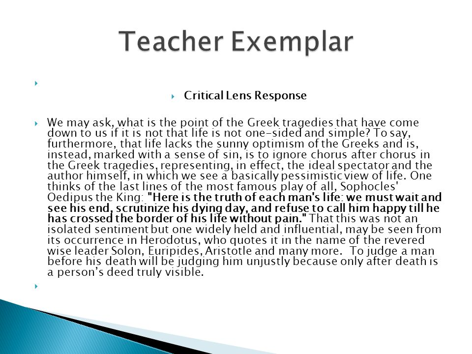   Critical Lens Response  We may ask, what is the point of the Greek tragedies that have come down to us if it is not that life is not one-sided and simple.