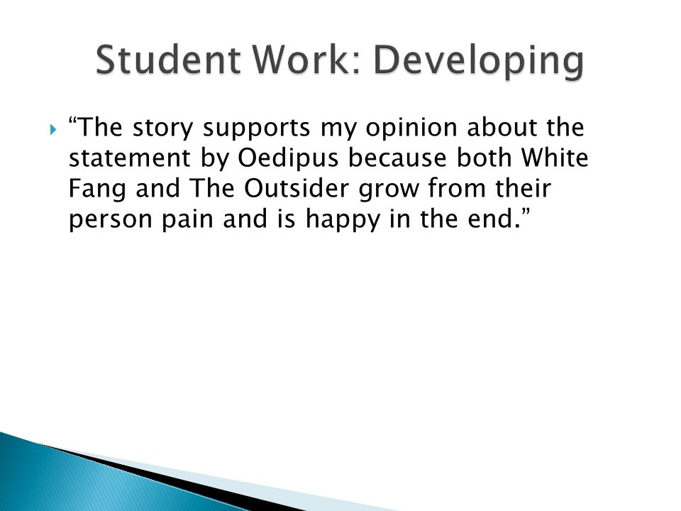  The story supports my opinion about the statement by Oedipus because both White Fang and The Outsider grow from their person pain and is happy in the end.