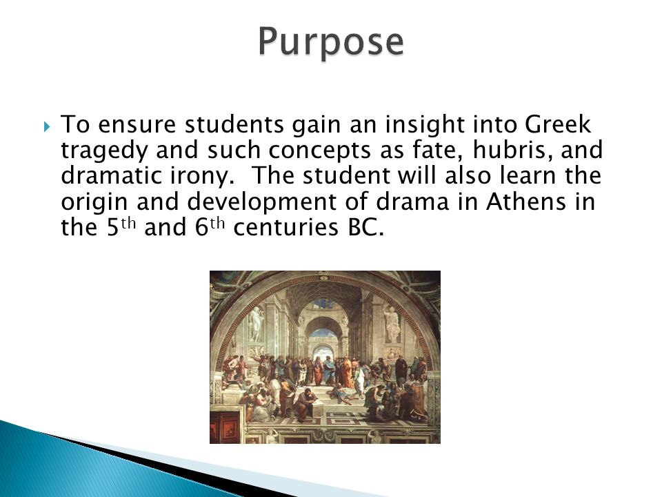  To ensure students gain an insight into Greek tragedy and such concepts as fate, hubris, and dramatic irony. The student will also learn the origin