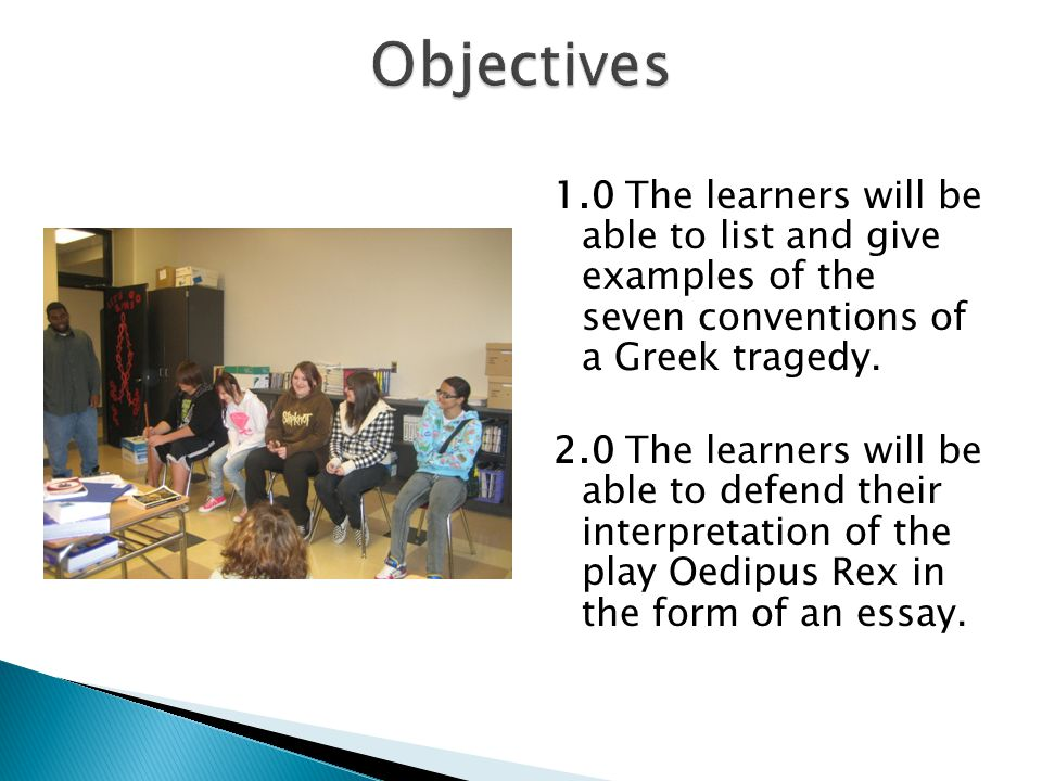 1.0 The learners will be able to list and give examples of the seven conventions of a Greek tragedy. 2.0 The learners will be able to defend their int