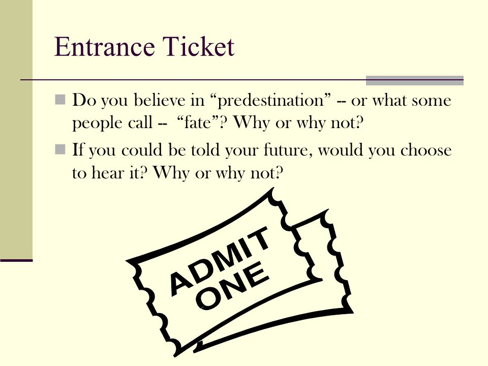 "Entrance Ticket Do you believe in ""predestination"" -- or what some people call -- ""fate""? Why or why not? If you could be told your future, would you"