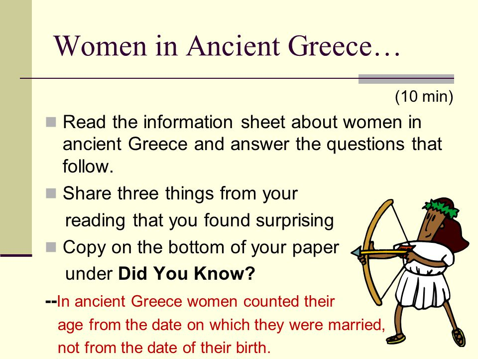 Women in Ancient Greece… (10 min) Read the information sheet about women in ancient Greece and answer the questions that follow. Share three things fr
