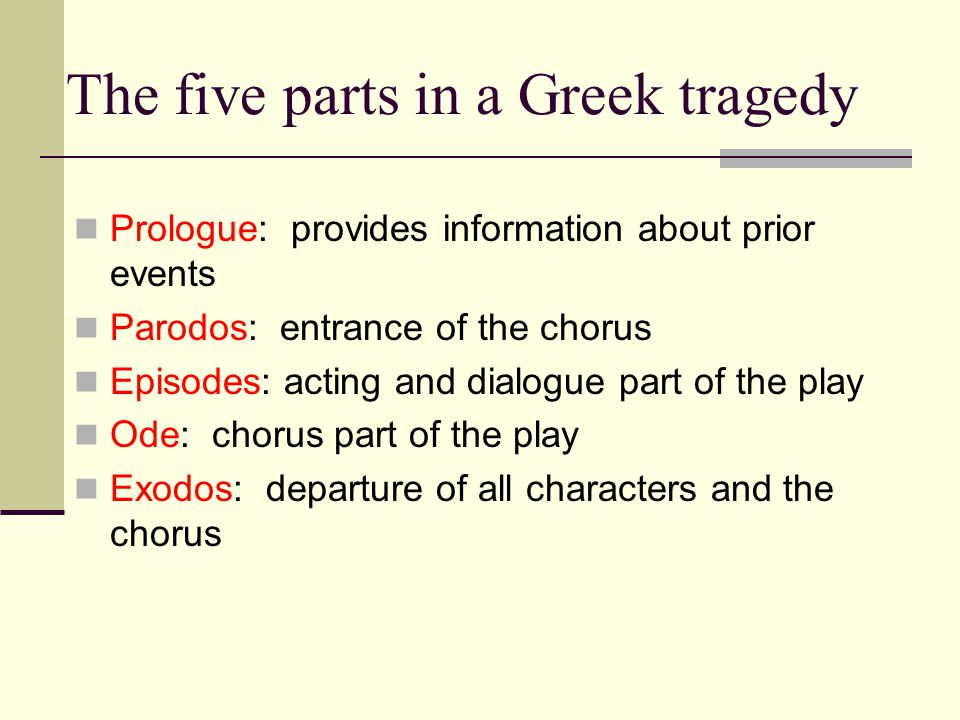 The five parts in a Greek tragedy Prologue: provides information about prior events Parodos: entrance of the chorus Episodes: acting and dialogue part