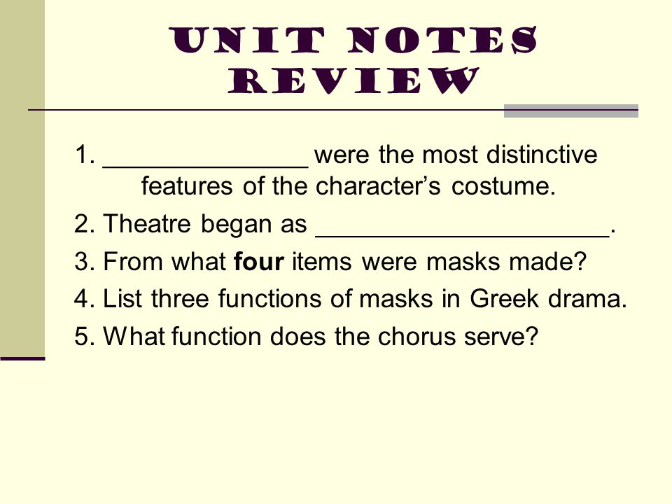 Unit Notes Review 1. ______________ were the most distinctive features of the character's costume. 2. Theatre began as ____________________. 3. From w