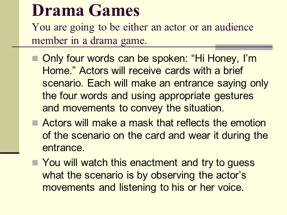 "Drama Games You are going to be either an actor or an audience member in a drama game. Only four words can be spoken: ""Hi Honey, I'm Home."" Actors wil"