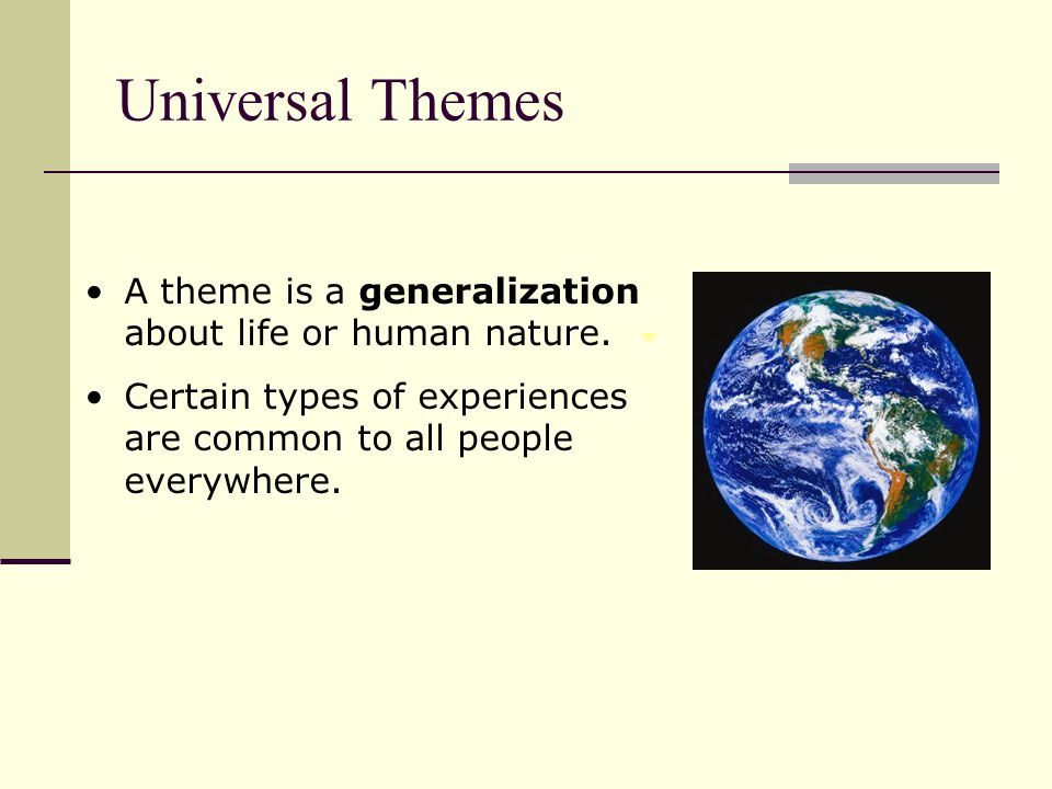 A theme is a generalization about life or human nature. Certain types of experiences are common to all people everywhere. Universal Themes