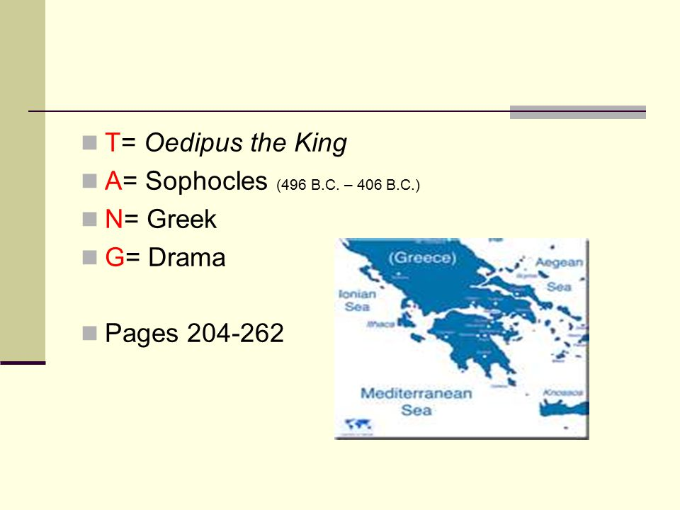 T= Oedipus the King A= Sophocles (496 B.C. – 406 B.C.) N= Greek G= Drama Pages 204-262