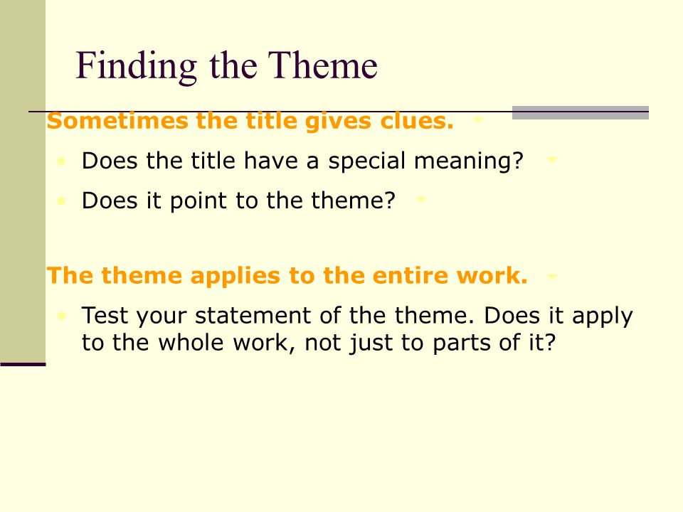 Sometimes the title gives clues. Does the title have a special meaning? Does it point to the theme? The theme applies to the entire work. Test your st